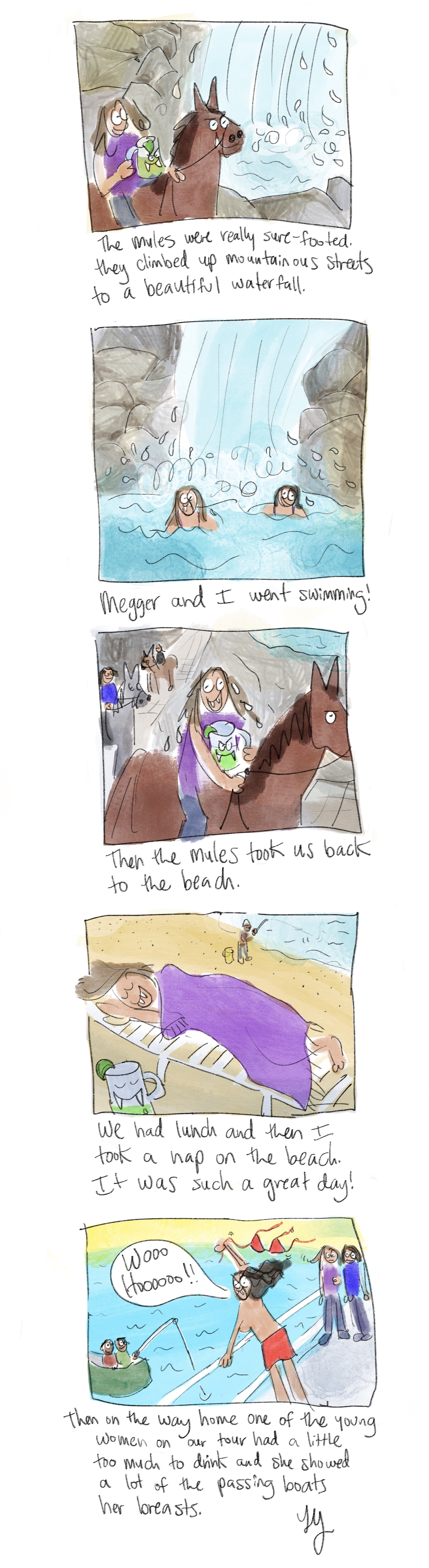 I drew this comic of our mule trek to a waterfall in Yelapa, Mexico. We went swimming in the waterfall. It was so great. Then we went back to the beach and had lunch and a nap. Then on the boat ride home one of the women on our tour took off her top and started flashing passing boats.